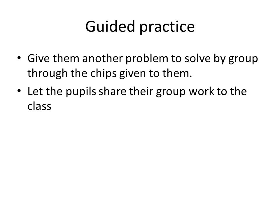 Guided practice Give them another problem to solve by group through the chips given to them. Let the pupils share their group work to the class