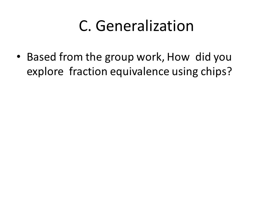C. Generalization Based from the group work, How did you explore fraction equivalence using chips?