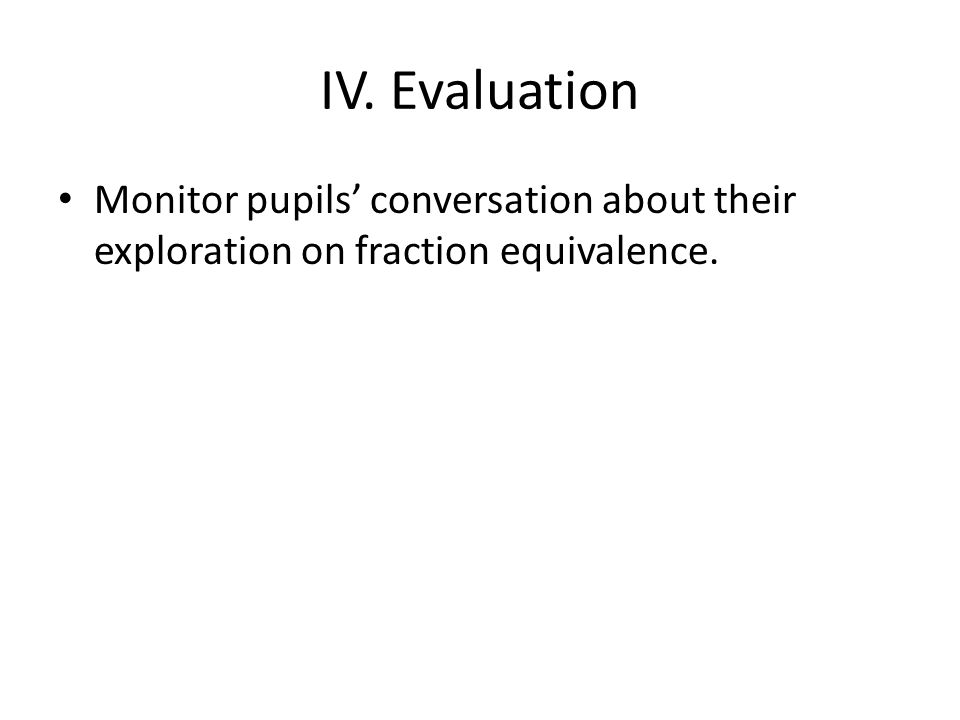 IV. Evaluation Monitor pupils' conversation about their exploration on fraction equivalence.