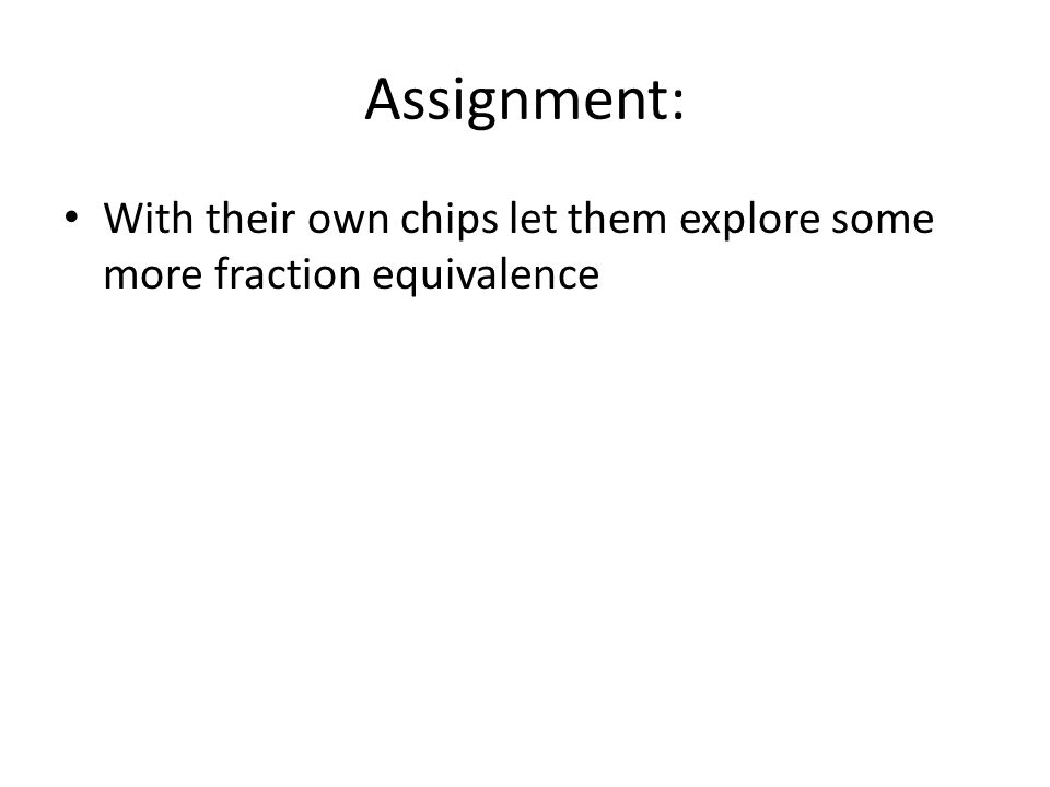Assignment: With their own chips let them explore some more fraction equivalence