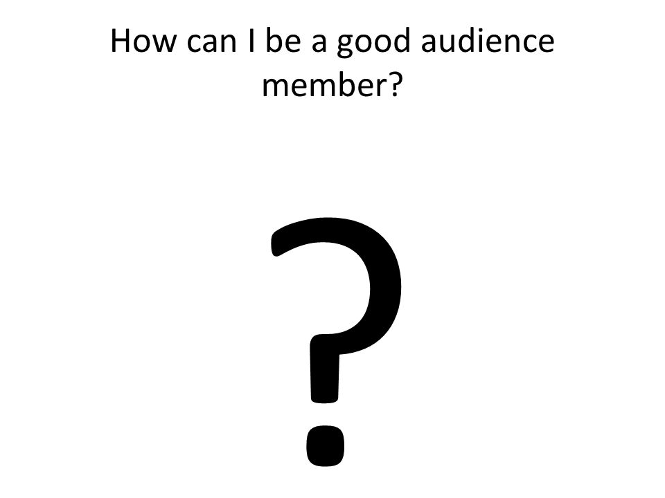 How can I be a good audience member