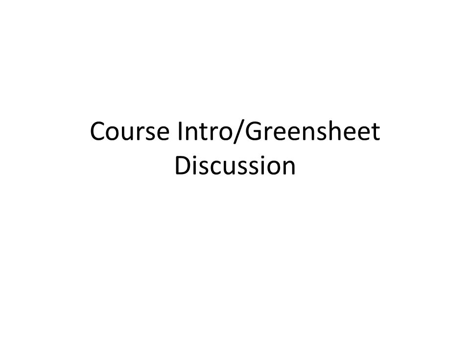 Course Intro/Greensheet Discussion