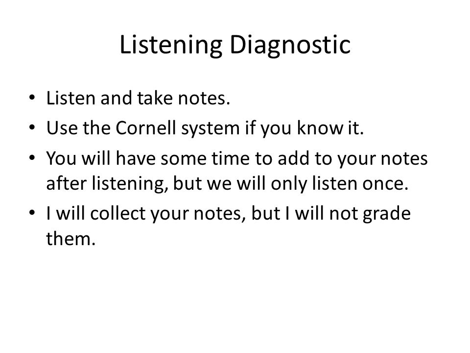 Listening Diagnostic Listen and take notes. Use the Cornell system if you know it. You will have some time to add to your notes after listening, but w