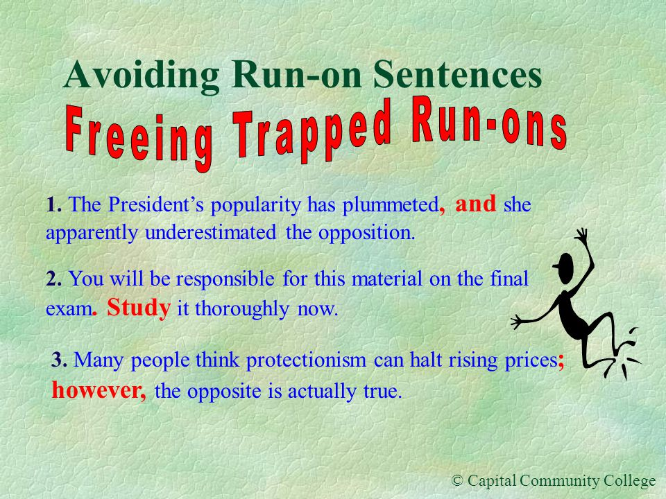© Capital Community College Avoiding Run-on Sentences There are three situations in which run-on sentences are apt to happen: 1.