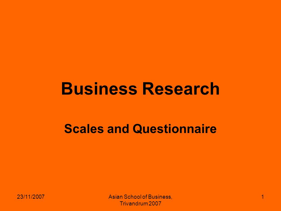 23/11/2007Asian School of Business, Trivandrum 2007 1 Business Research Scales and Questionnaire