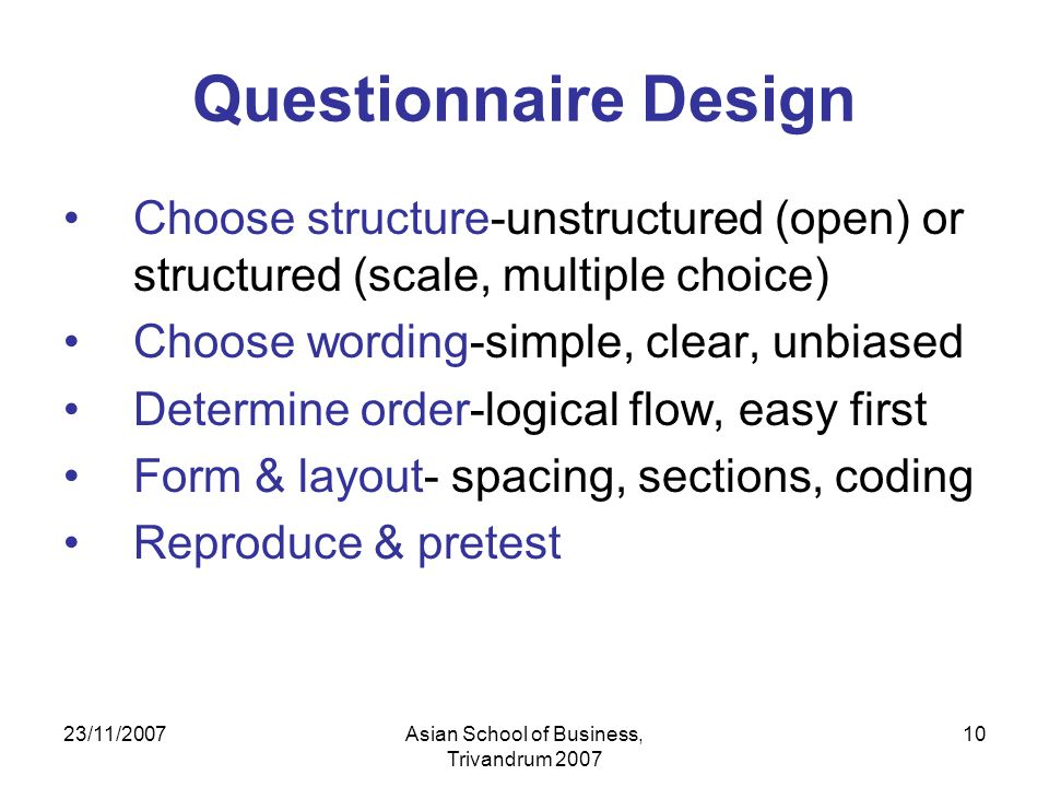 23/11/2007Asian School of Business, Trivandrum 2007 10 Questionnaire Design Choose structure-unstructured (open) or structured (scale, multiple choice