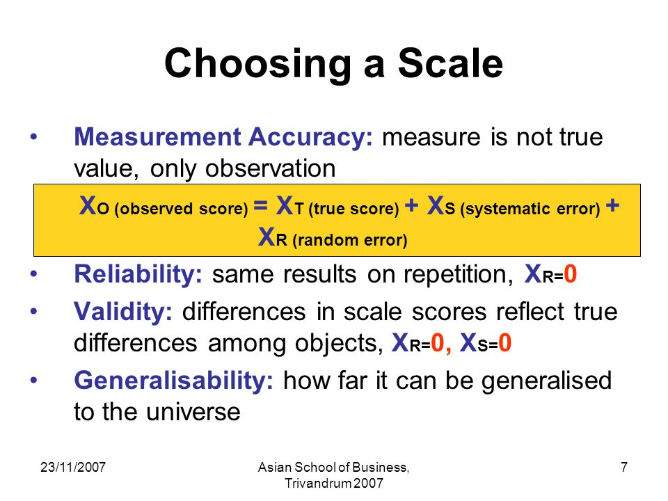 23/11/2007Asian School of Business, Trivandrum 2007 7 Choosing a Scale Measurement Accuracy: measure is not true value, only observation X O (observed score) = X T (true score) + X S (systematic error) + X R (random error) Reliability: same results on repetition, X R= 0 Validity: differences in scale scores reflect true differences among objects, X R= 0, X S= 0 Generalisability: how far it can be generalised to the universe