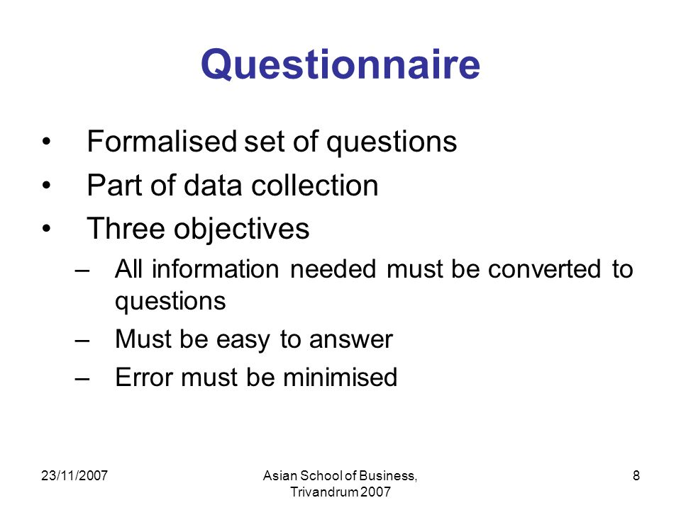 23/11/2007Asian School of Business, Trivandrum 2007 8 Questionnaire Formalised set of questions Part of data collection Three objectives –All informat