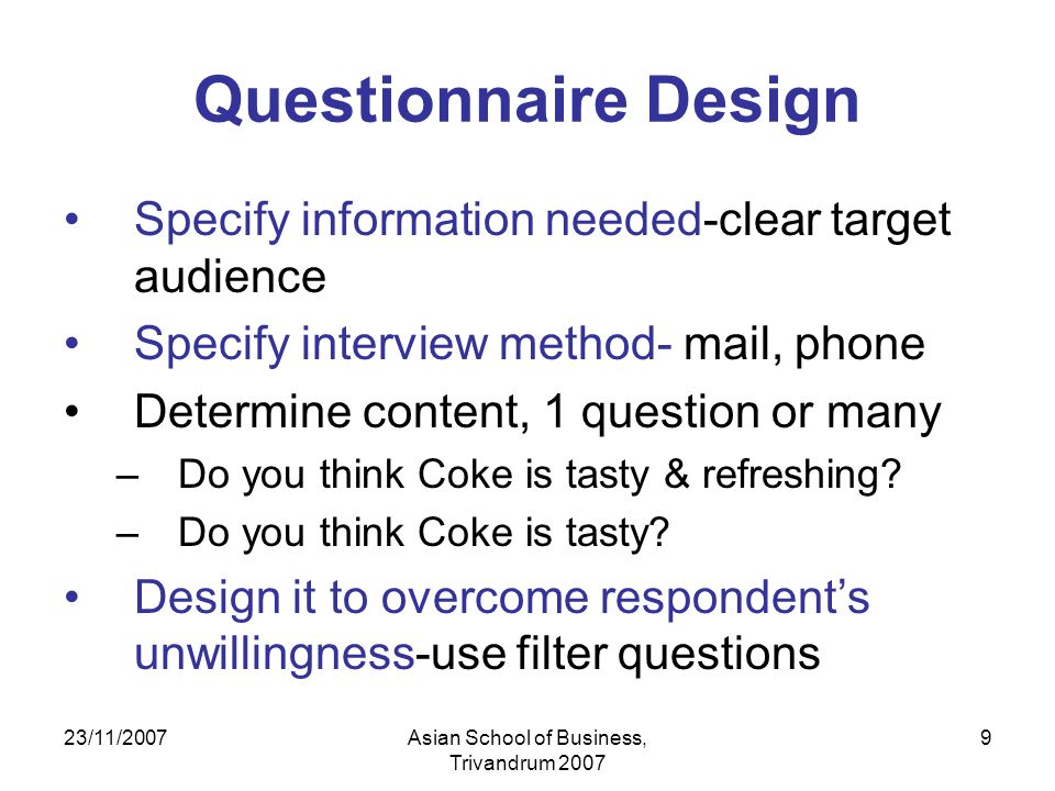 23/11/2007Asian School of Business, Trivandrum 2007 9 Questionnaire Design Specify information needed-clear target audience Specify interview method- mail, phone Determine content, 1 question or many –Do you think Coke is tasty & refreshing.