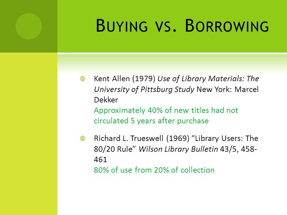 B UYING VS. B ORROWING  Kent Allen (1979) Use of Library Materials: The University of Pittsburg Study New York: Marcel Dekker Approximately 40% of ne