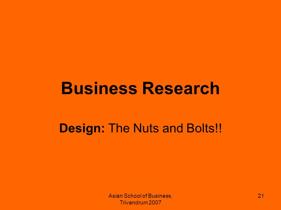 Asian School of Business, Trivandrum 2007 21 Business Research Design: The Nuts and Bolts!!