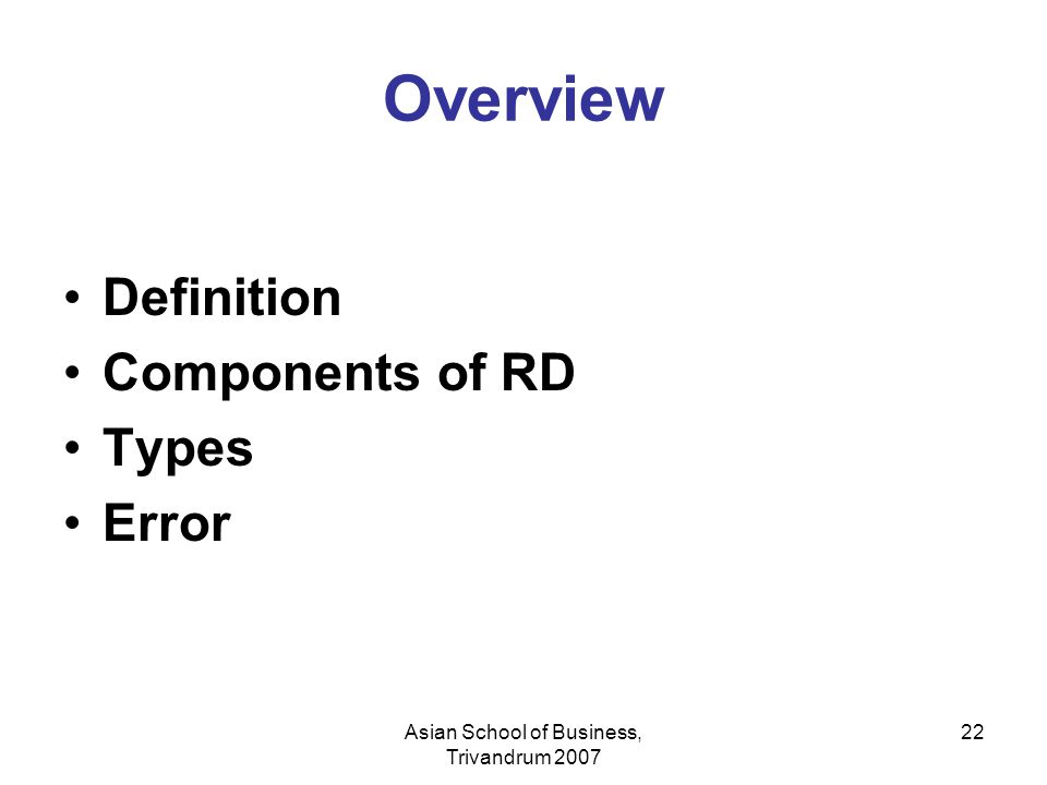 Asian School of Business, Trivandrum 2007 22 Overview Definition Components of RD Types Error