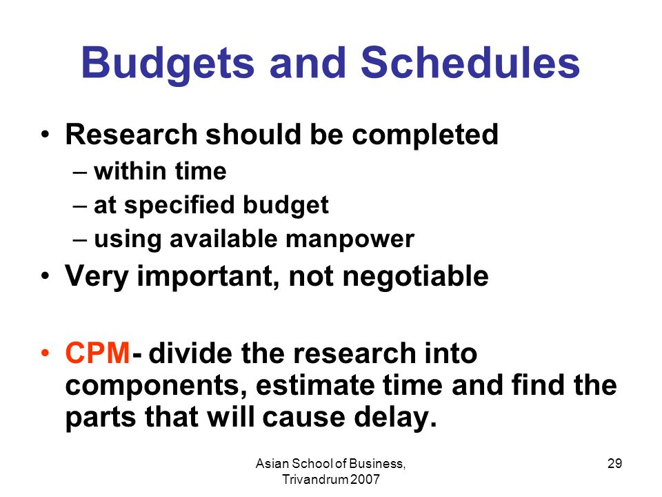 Asian School of Business, Trivandrum 2007 29 Budgets and Schedules Research should be completed –within time –at specified budget –using available man