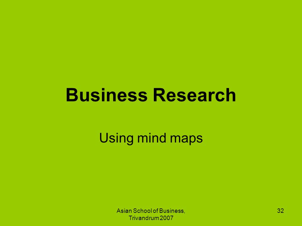 Asian School of Business, Trivandrum 2007 32 Business Research Using mind maps