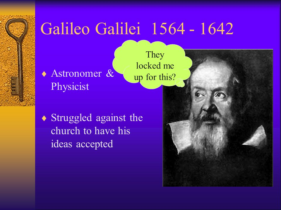 Galileo Galilei 1564 - 1642  Astronomer & Physicist  Struggled against the church to have his ideas accepted They locked me up for this