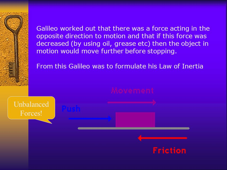 Galileo worked out that there was a force acting in the opposite direction to motion and that if this force was decreased (by using oil, grease etc) then the object in motion would move further before stopping.