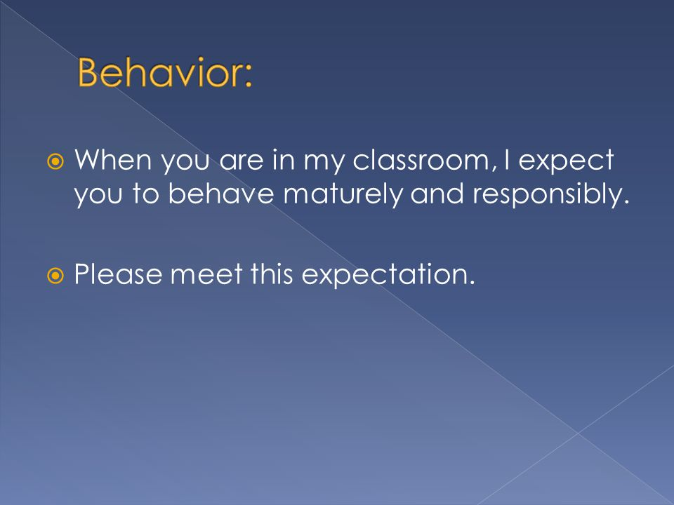  When you are in my classroom, I expect you to behave maturely and responsibly.