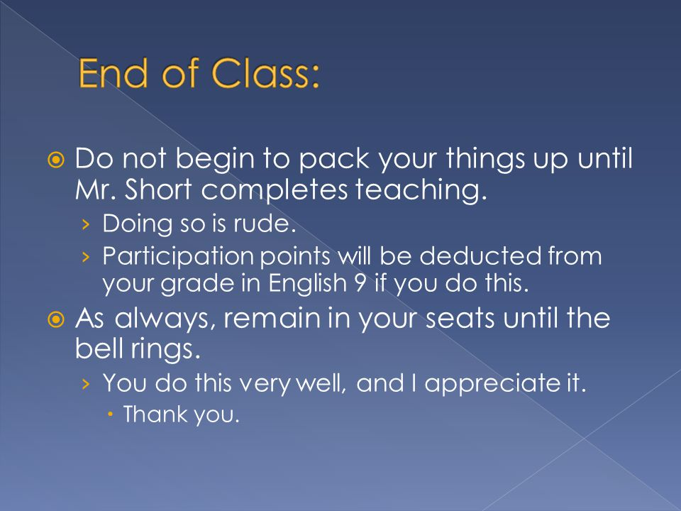  Do not begin to pack your things up until Mr.Short completes teaching.