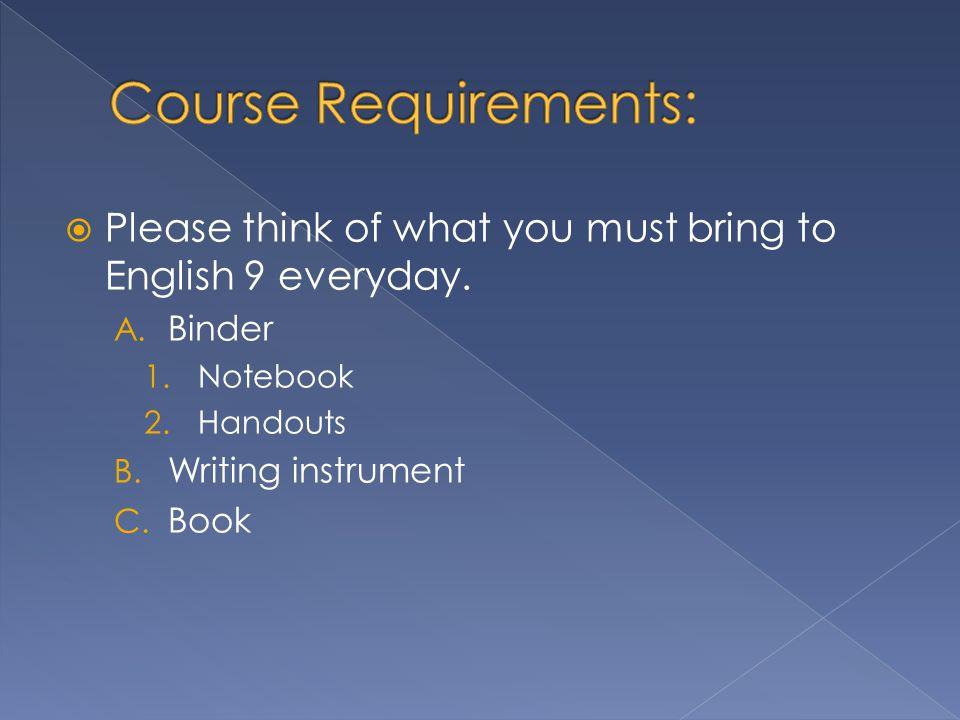 A. Binder 1.Notebook 2.Handouts B. Writing instrument C. Book