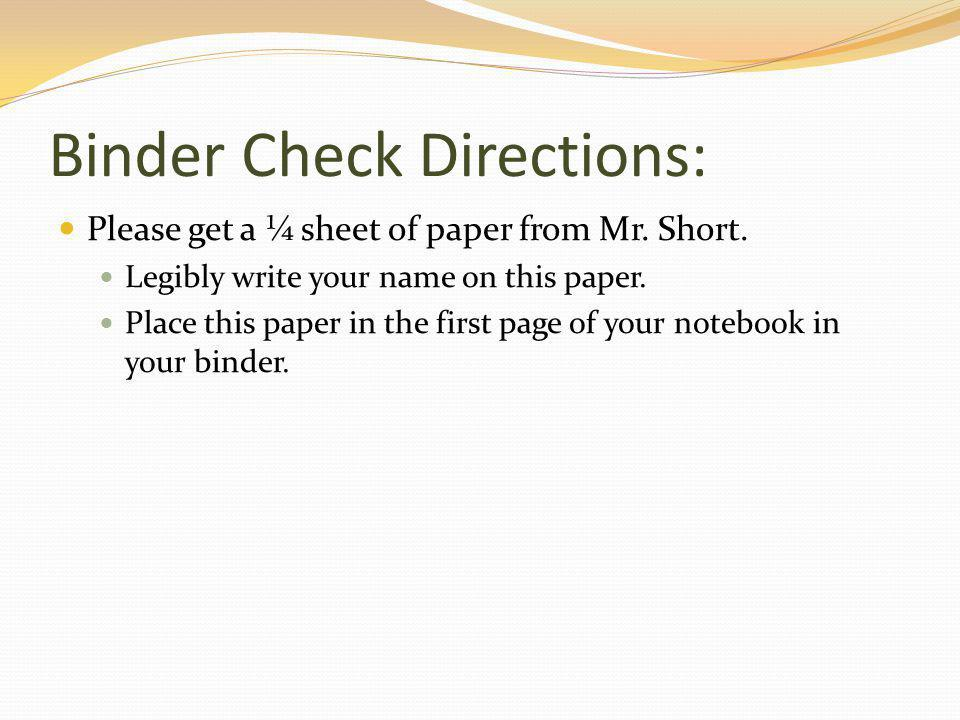 Binder Check Directions: Please get a ¼ sheet of paper from Mr.