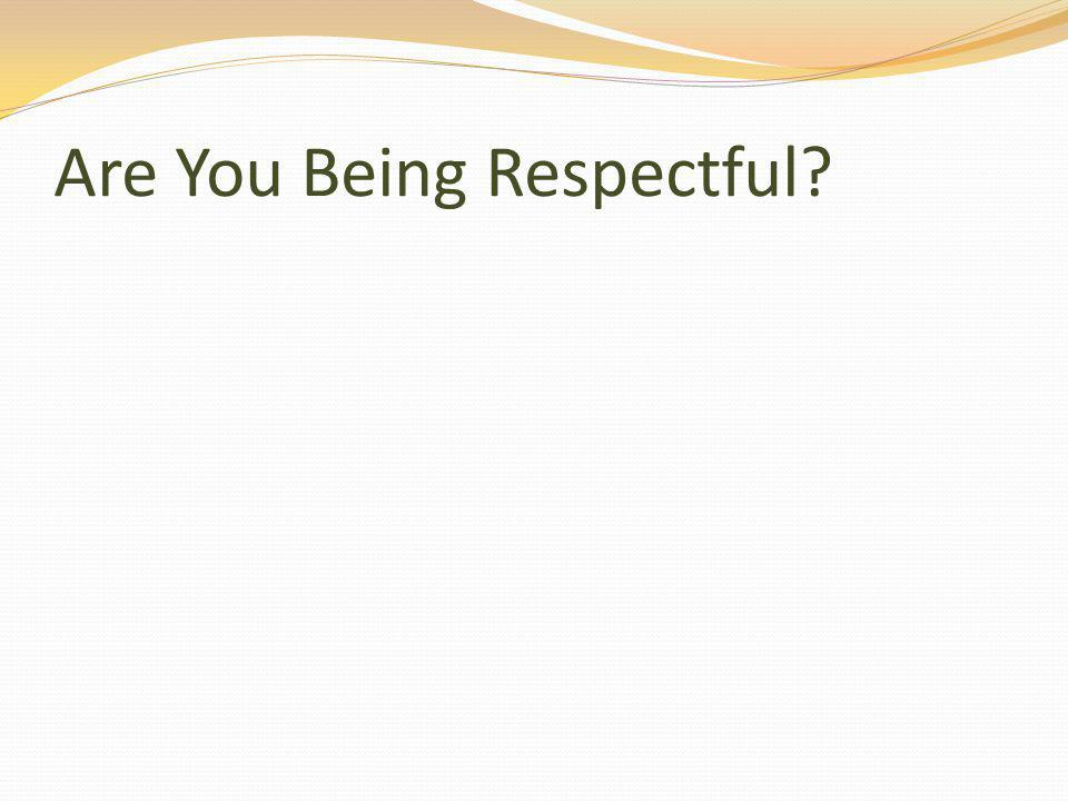 Are You Being Respectful