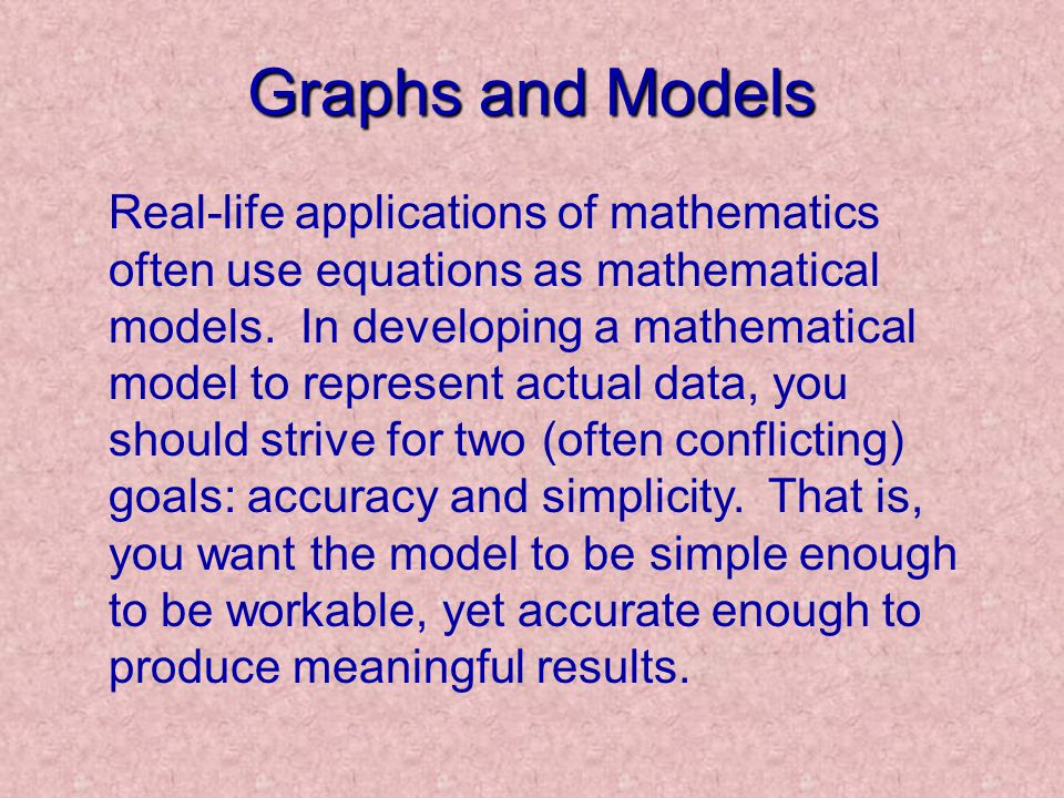 Graphs and Models Real-life applications of mathematics often use equations as mathematical models. In developing a mathematical model to represent ac