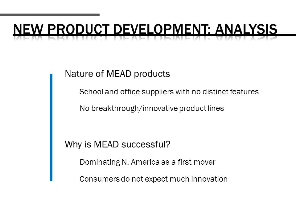 Nature of MEAD products School and office suppliers with no distinct features No breakthrough/innovative product lines Why is MEAD successful.