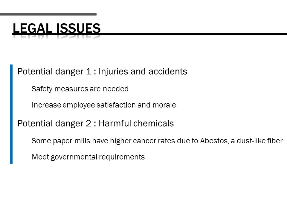 Potential danger 1 : Injuries and accidents Safety measures are needed Increase employee satisfaction and morale Potential danger 2 : Harmful chemicals Some paper mills have higher cancer rates due to Abestos, a dust-like fiber Meet governmental requirements