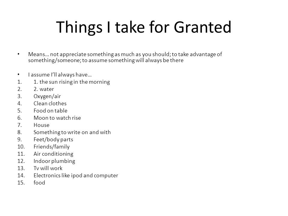 Things I take for Granted Means… not appreciate something as much as you should; to take advantage of something/someone; to assume something will always be there I assume I'll always have… 1.1.