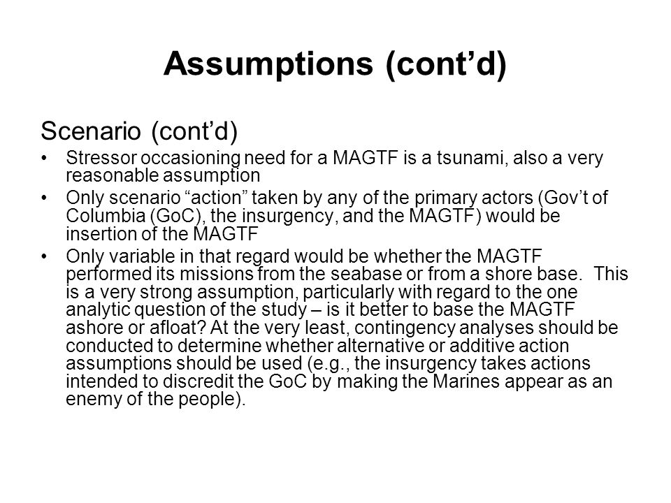 Assumptions (cont'd) Scenario (cont'd) Stressor occasioning need for a MAGTF is a tsunami, also a very reasonable assumption Only scenario action taken by any of the primary actors (Gov't of Columbia (GoC), the insurgency, and the MAGTF) would be insertion of the MAGTF Only variable in that regard would be whether the MAGTF performed its missions from the seabase or from a shore base.