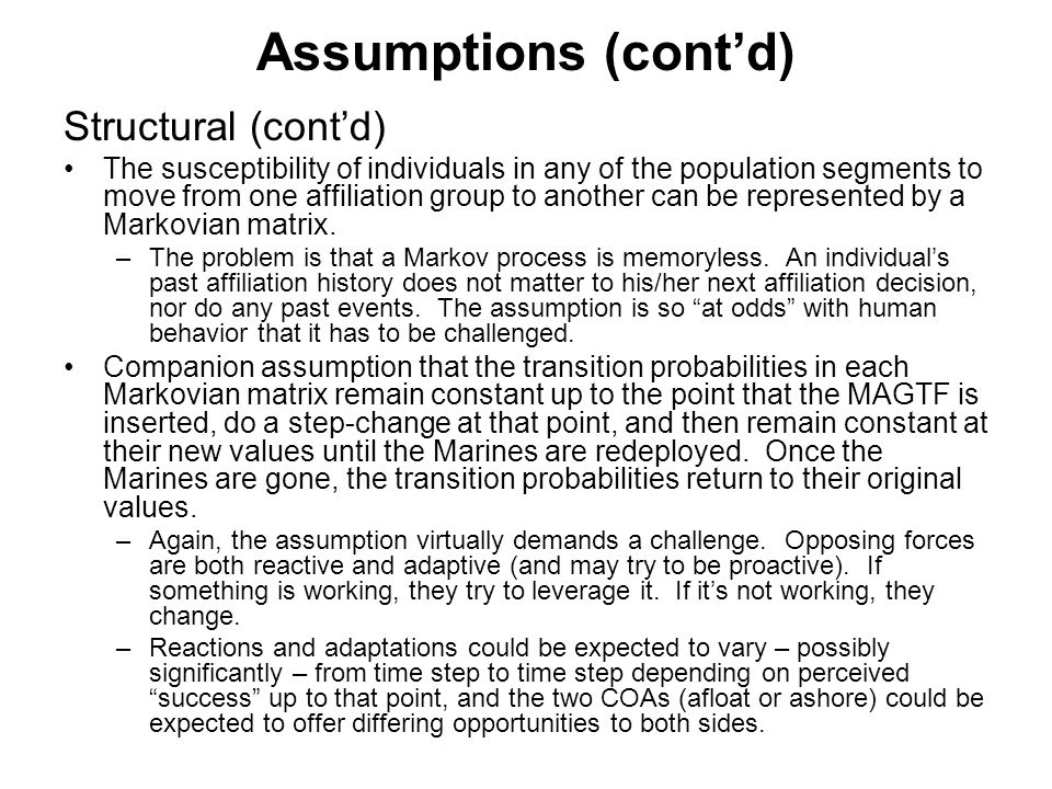 Assumptions (cont'd) Structural (cont'd) The susceptibility of individuals in any of the population segments to move from one affiliation group to another can be represented by a Markovian matrix.