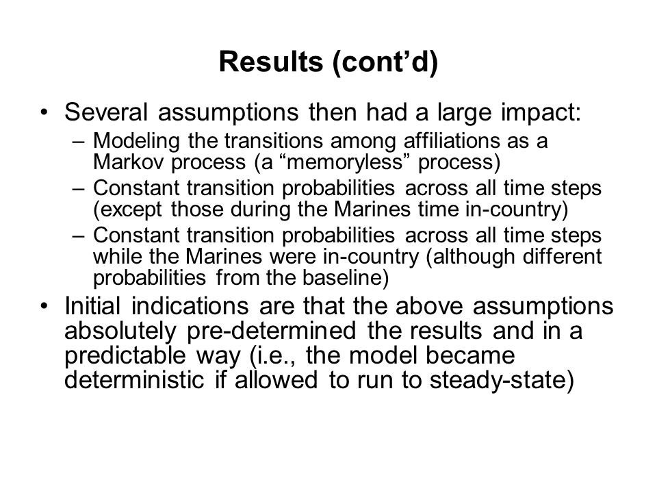 Results (cont'd) Several assumptions then had a large impact: –Modeling the transitions among affiliations as a Markov process (a memoryless process) –Constant transition probabilities across all time steps (except those during the Marines time in-country) –Constant transition probabilities across all time steps while the Marines were in-country (although different probabilities from the baseline) Initial indications are that the above assumptions absolutely pre-determined the results and in a predictable way (i.e., the model became deterministic if allowed to run to steady-state)