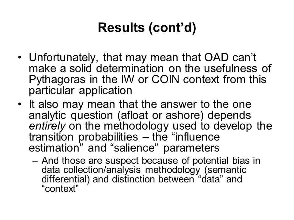 Results (cont'd) Unfortunately, that may mean that OAD can't make a solid determination on the usefulness of Pythagoras in the IW or COIN context from this particular application It also may mean that the answer to the one analytic question (afloat or ashore) depends entirely on the methodology used to develop the transition probabilities – the influence estimation and salience parameters –And those are suspect because of potential bias in data collection/analysis methodology (semantic differential) and distinction between data and context