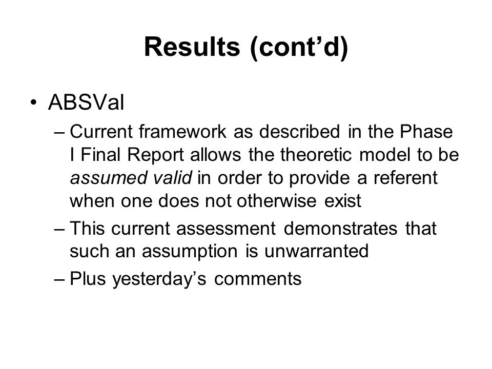 Results (cont'd) ABSVal –Current framework as described in the Phase I Final Report allows the theoretic model to be assumed valid in order to provide a referent when one does not otherwise exist –This current assessment demonstrates that such an assumption is unwarranted –Plus yesterday's comments