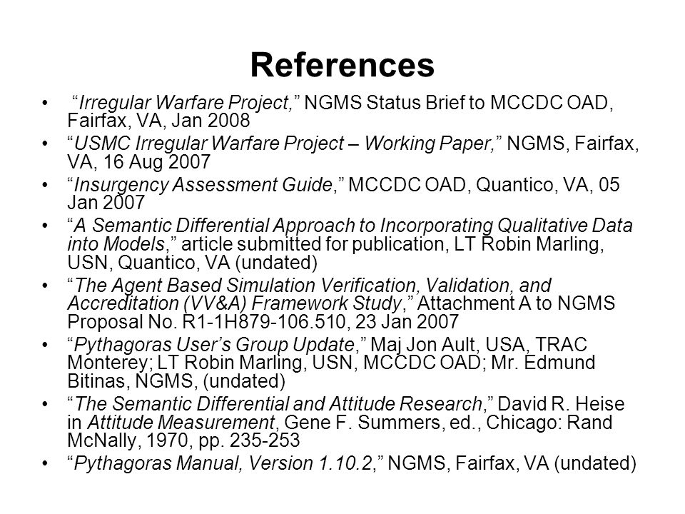 References Irregular Warfare Project, NGMS Status Brief to MCCDC OAD, Fairfax, VA, Jan 2008 USMC Irregular Warfare Project – Working Paper, NGMS, Fairfax, VA, 16 Aug 2007 Insurgency Assessment Guide, MCCDC OAD, Quantico, VA, 05 Jan 2007 A Semantic Differential Approach to Incorporating Qualitative Data into Models, article submitted for publication, LT Robin Marling, USN, Quantico, VA (undated) The Agent Based Simulation Verification, Validation, and Accreditation (VV&A) Framework Study, Attachment A to NGMS Proposal No.