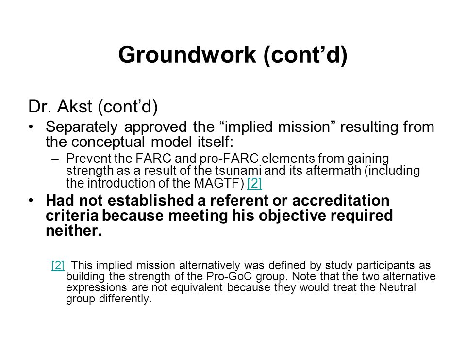 """Groundwork (cont'd) Dr. Akst (cont'd) Separately approved the """"implied mission"""" resulting from the conceptual model itself: –Prevent the FARC and pro-"""