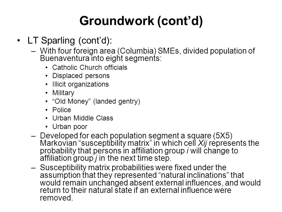 Groundwork (cont'd) LT Sparling (cont'd): –With four foreign area (Columbia) SMEs, divided population of Buenaventura into eight segments: Catholic Church officials Displaced persons Illicit organizations Military Old Money (landed gentry) Police Urban Middle Class Urban poor –Developed for each population segment a square (5X5) Markovian susceptibility matrix in which cell Xij represents the probability that persons in affiliation group i will change to affiliation group j in the next time step.