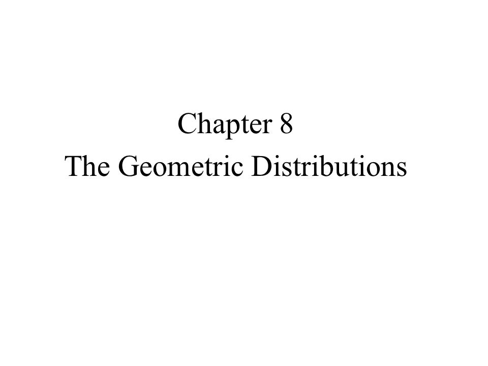 Chapter 8 The Geometric Distributions