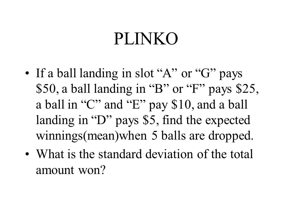 """PLINKO If a ball landing in slot """"A"""" or """"G"""" pays $50, a ball landing in """"B"""" or """"F"""" pays $25, a ball in """"C"""" and """"E"""" pay $10, and a ball landing in """"D"""""""
