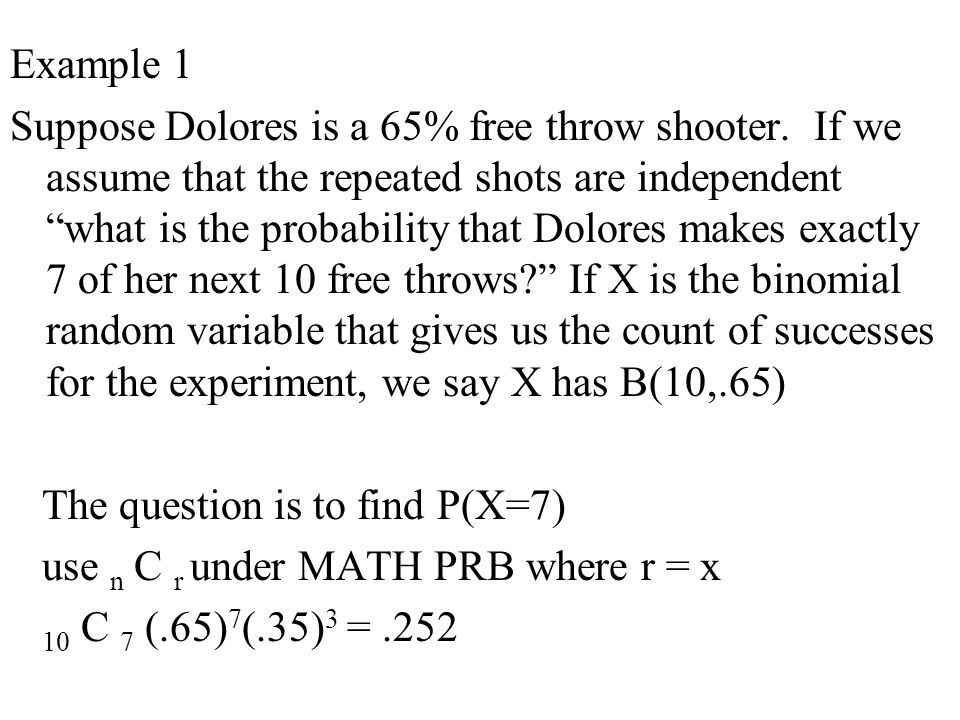 """Example 1 Suppose Dolores is a 65% free throw shooter. If we assume that the repeated shots are independent """"what is the probability that Dolores make"""