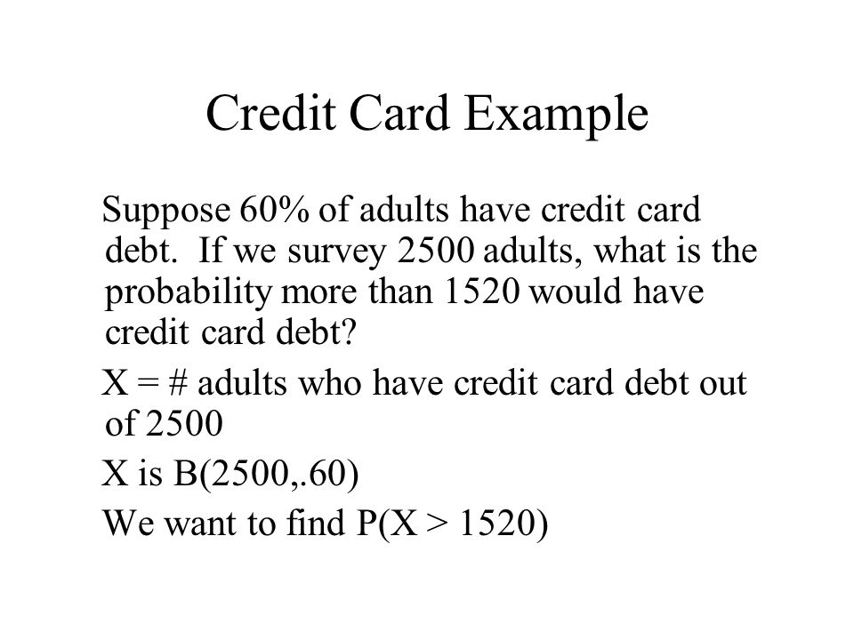 Credit Card Example Suppose 60% of adults have credit card debt. If we survey 2500 adults, what is the probability more than 1520 would have credit ca