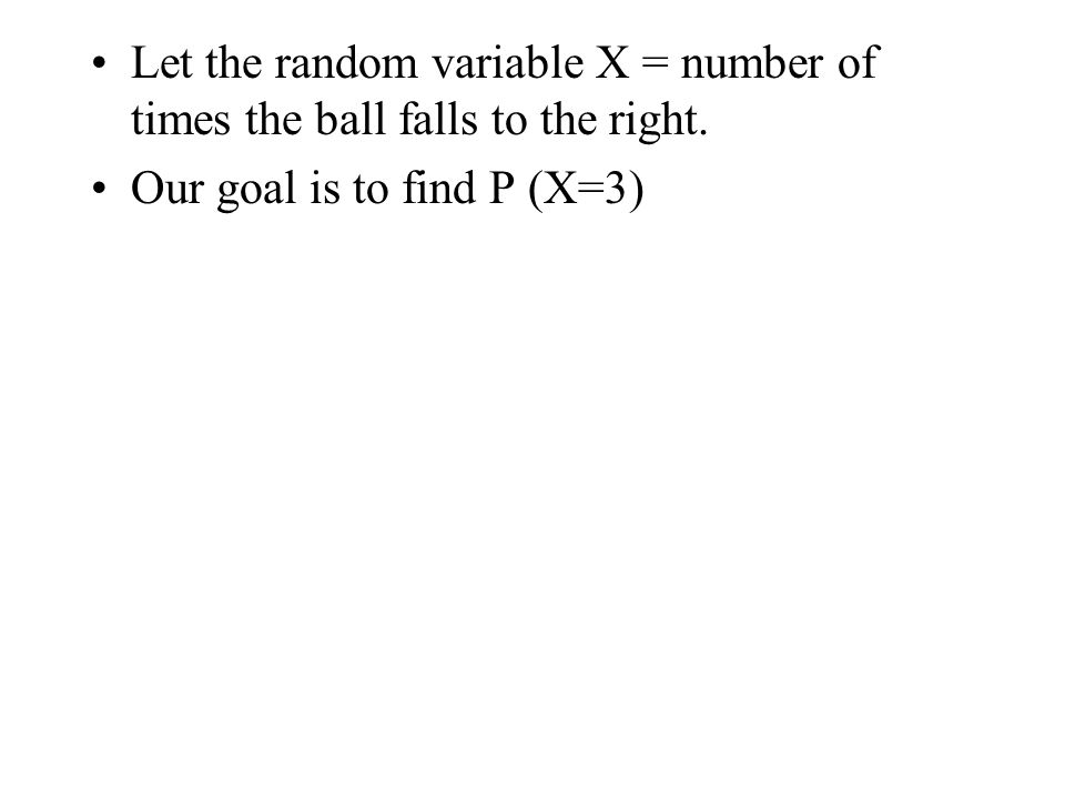 Let the random variable X = number of times the ball falls to the right. Our goal is to find P (X=3)