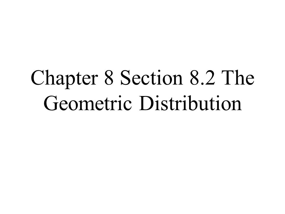 Chapter 8 Section 8.2 The Geometric Distribution
