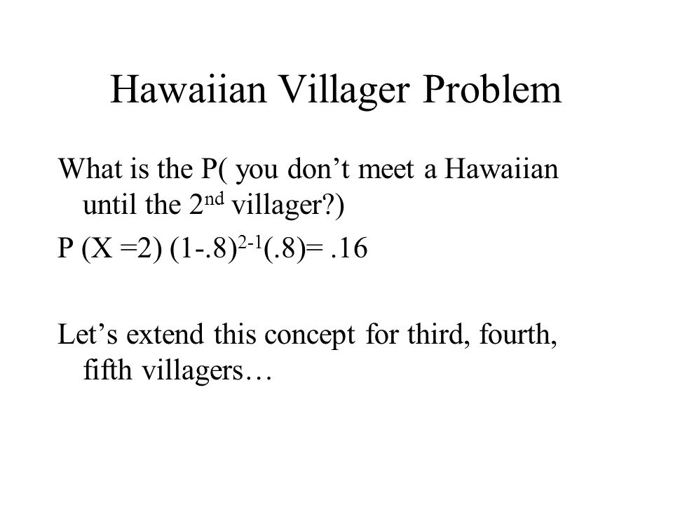Hawaiian Villager Problem What is the P( you don't meet a Hawaiian until the 2 nd villager?) P (X =2) (1-.8) 2-1 (.8)=.16 Let's extend this concept fo