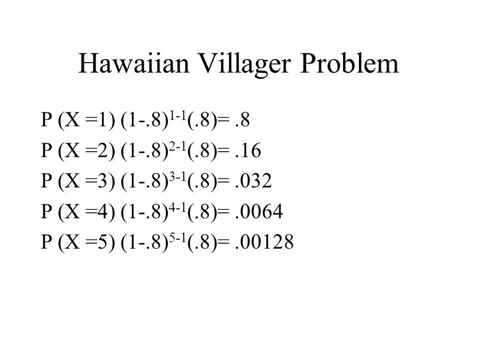Hawaiian Villager Problem P (X =1) (1-.8) 1-1 (.8)=.8 P (X =2) (1-.8) 2-1 (.8)=.16 P (X =3) (1-.8) 3-1 (.8)=.032 P (X =4) (1-.8) 4-1 (.8)=.0064 P (X =