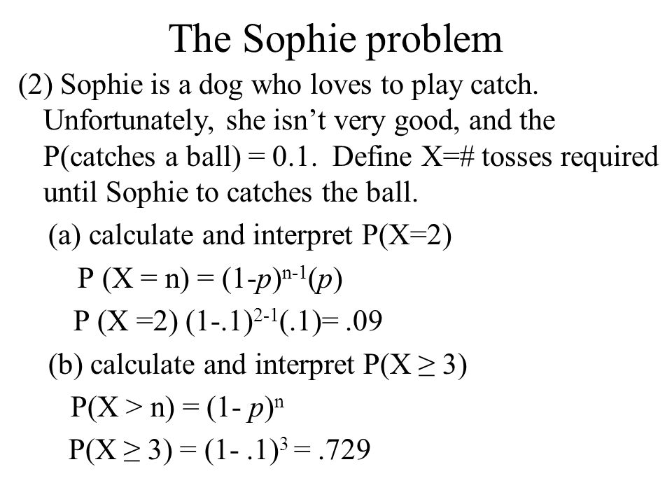 The Sophie problem (2) Sophie is a dog who loves to play catch. Unfortunately, she isn't very good, and the P(catches a ball) = 0.1. Define X=# tosses