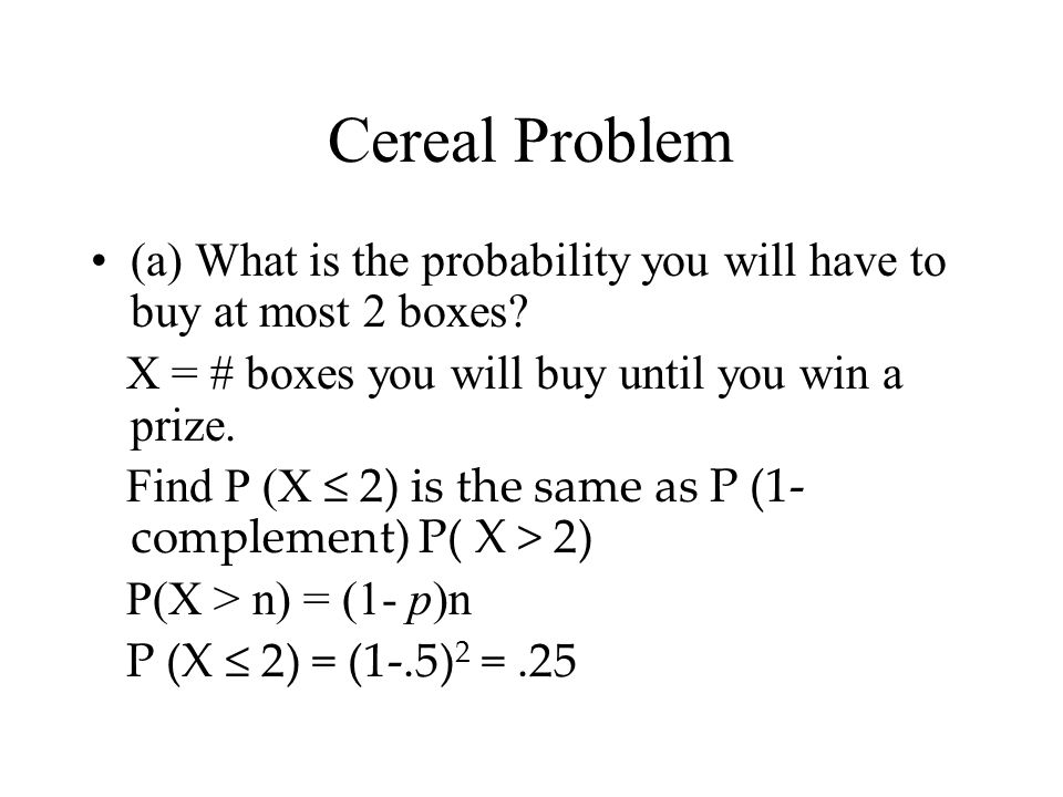 Cereal Problem (a) What is the probability you will have to buy at most 2 boxes? X = # boxes you will buy until you win a prize. Find P (X ≤ 2) is the