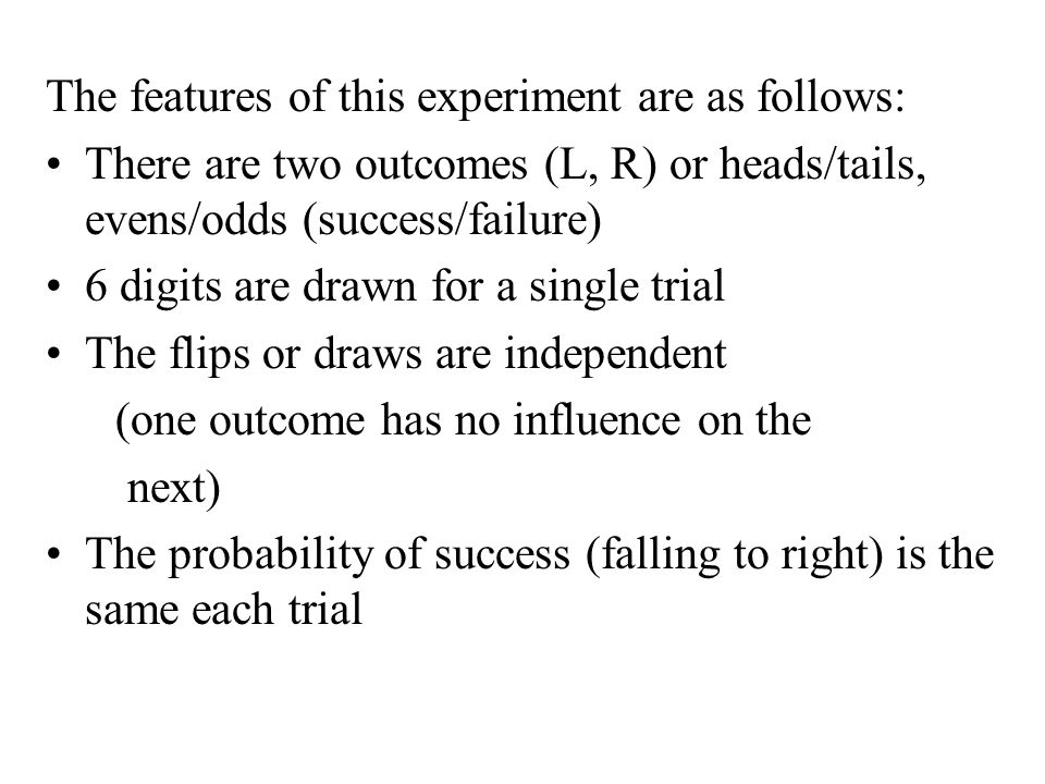 The features of this experiment are as follows: There are two outcomes (L, R) or heads/tails, evens/odds (success/failure) 6 digits are drawn for a si