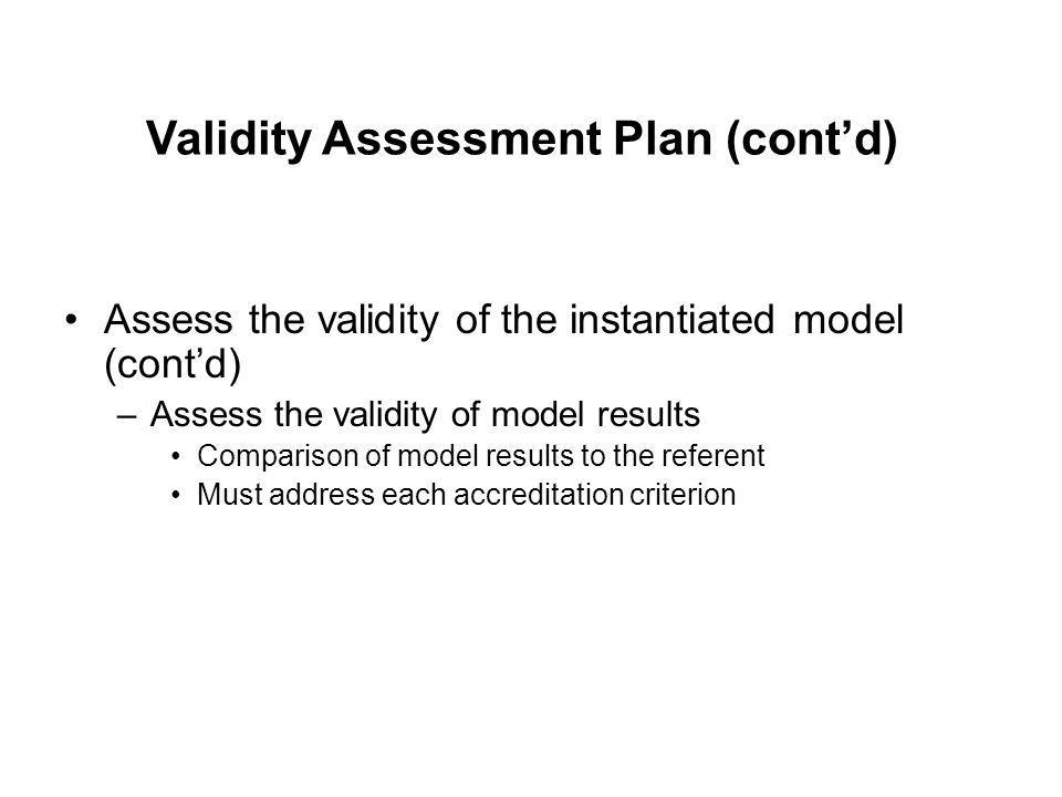 Assess the validity of the instantiated model (cont'd) –Assess the validity of model results Comparison of model results to the referent Must address