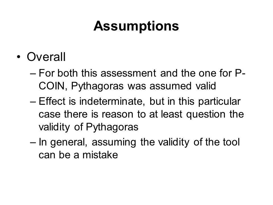 Assumptions Overall –For both this assessment and the one for P- COIN, Pythagoras was assumed valid –Effect is indeterminate, but in this particular c
